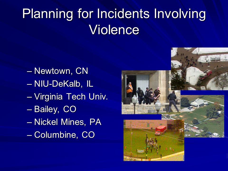 Planning for Incidents Involving Violence –Newtown, CN –NIU-DeKalb, IL –Virginia Tech Univ. –Bailey, CO –Nickel Mines, PA –Columbine, CO