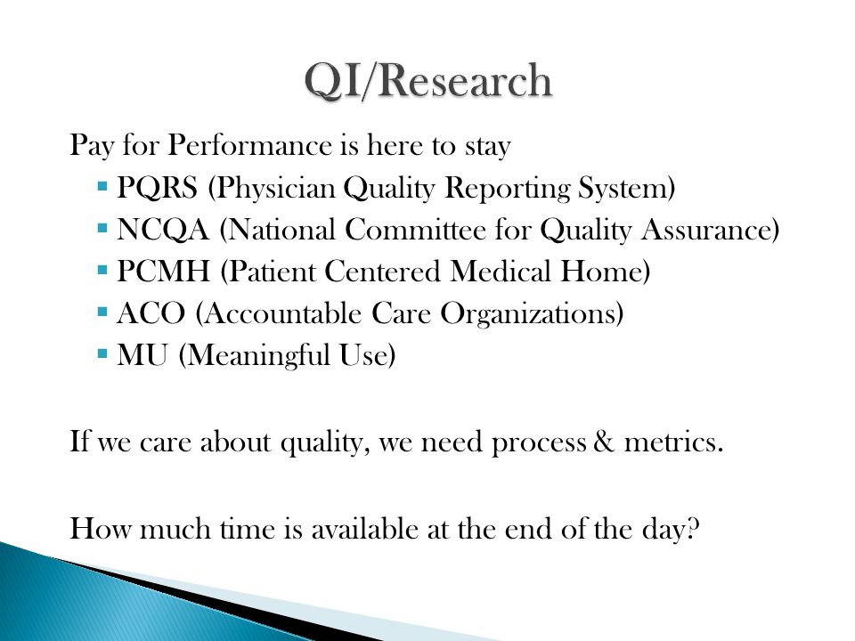 Pay for Performance is here to stay  PQRS (Physician Quality Reporting System)  NCQA (National Committee for Quality Assurance)  PCMH (Patient Centered Medical Home)  ACO (Accountable Care Organizations)  MU (Meaningful Use) If we care about quality, we need process & metrics.