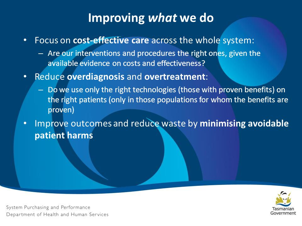 Improving what we do Focus on cost-effective care across the whole system: – Are our interventions and procedures the right ones, given the available evidence on costs and effectiveness.