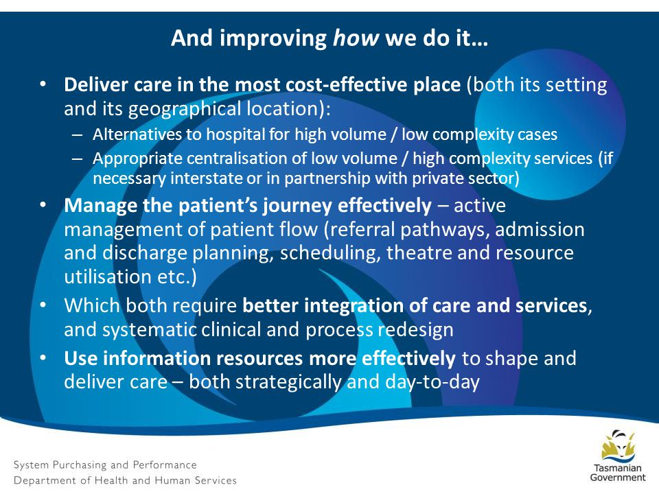 But And improving how we do it… Deliver care in the most cost-effective place (both its setting and its geographical location): – Alternatives to hospital for high volume / low complexity cases – Appropriate centralisation of low volume / high complexity services (if necessary interstate or in partnership with private sector) Manage the patient's journey effectively – active management of patient flow (referral pathways, admission and discharge planning, scheduling, theatre and resource utilisation etc.) Which both require better integration of care and services, and systematic clinical and process redesign Use information resources more effectively to shape and deliver care – both strategically and day-to-day