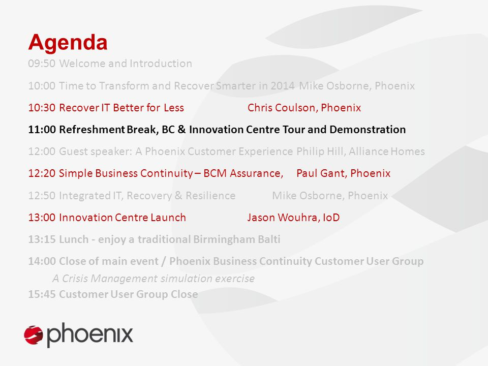 Agenda 09:50 Welcome and Introduction 10:00 Time to Transform and Recover Smarter in 2014 Mike Osborne, Phoenix 10:30 Recover IT Better for Less Chris Coulson, Phoenix 11:00 Refreshment Break, BC & Innovation Centre Tour and Demonstration 12:00 Guest speaker: A Phoenix Customer ExperiencePhilip Hill, Alliance Homes 12:20 Simple Business Continuity – BCM Assurance, Paul Gant, Phoenix 12:50 Integrated IT, Recovery & Resilience Mike Osborne, Phoenix 13:00 Innovation Centre LaunchJason Wouhra, IoD 13:15 Lunch - enjoy a traditional Birmingham Balti 14:00 Close of main event / Phoenix Business Continuity Customer User Group A Crisis Management simulation exercise 15:45 Customer User Group Close