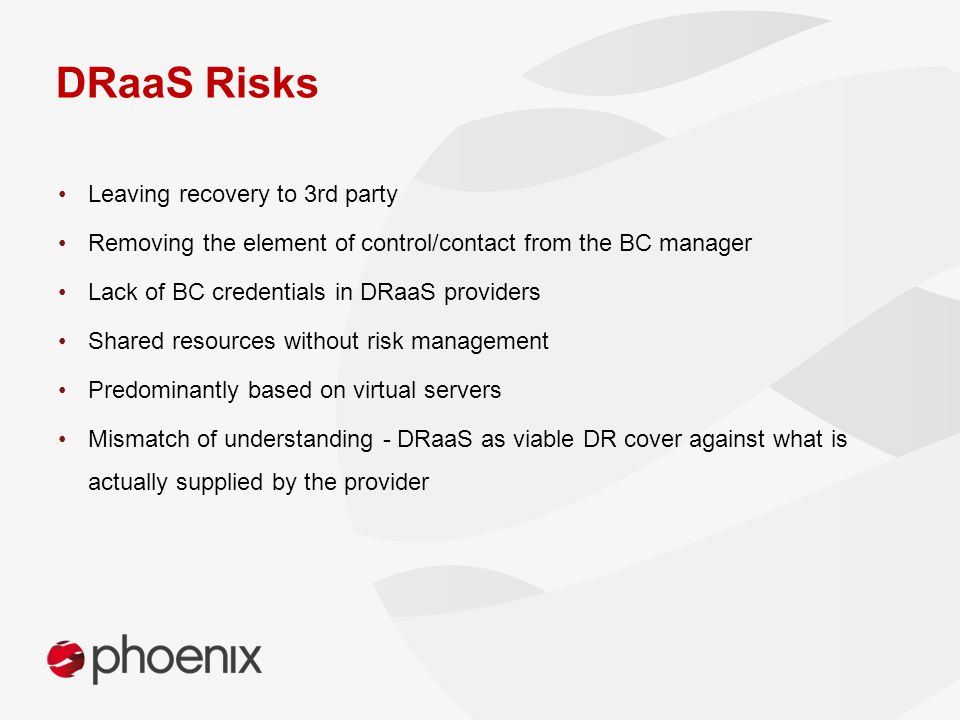 DRaaS Risks Leaving recovery to 3rd party Removing the element of control/contact from the BC manager Lack of BC credentials in DRaaS providers Shared resources without risk management Predominantly based on virtual servers Mismatch of understanding - DRaaS as viable DR cover against what is actually supplied by the provider