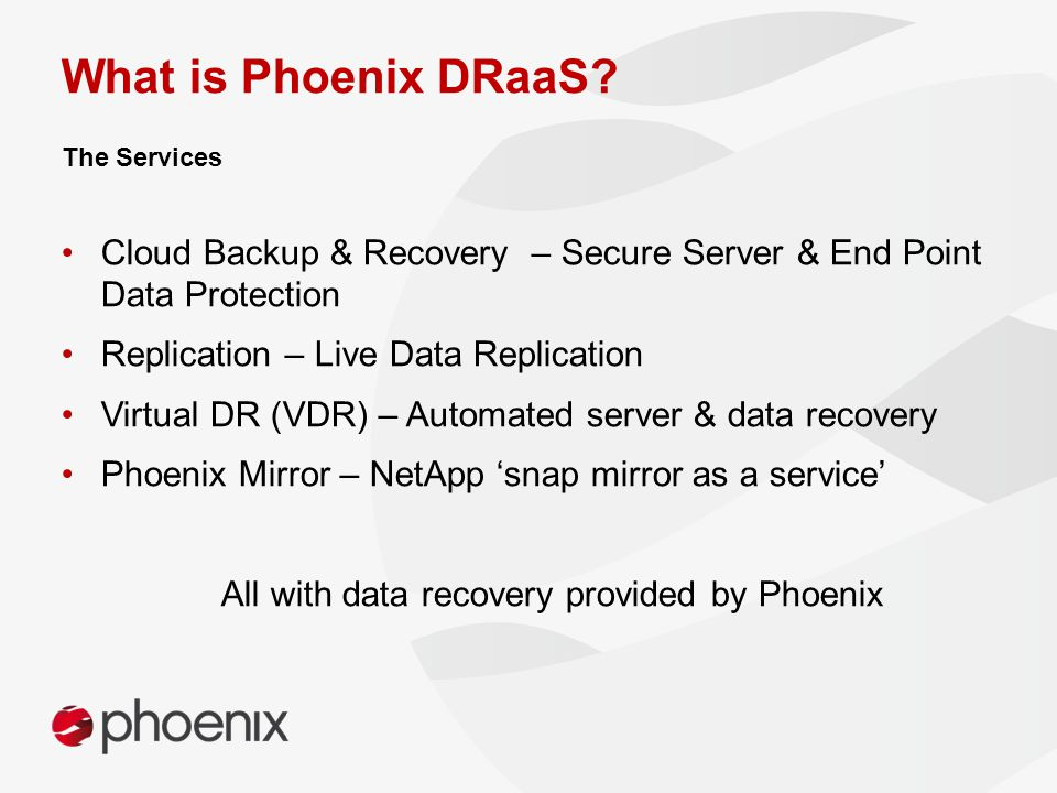 Cloud Backup & Recovery – Secure Server & End Point Data Protection Replication – Live Data Replication Virtual DR (VDR) – Automated server & data recovery Phoenix Mirror – NetApp 'snap mirror as a service' All with data recovery provided by Phoenix The Services