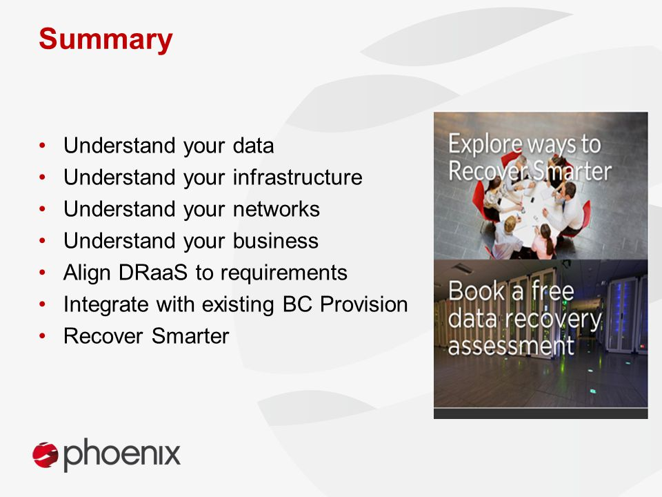 Summary Understand your data Understand your infrastructure Understand your networks Understand your business Align DRaaS to requirements Integrate with existing BC Provision Recover Smarter