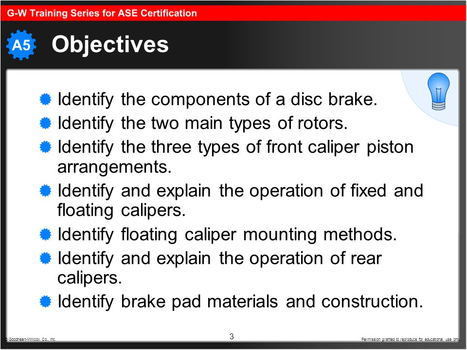 3 Objectives Identify the components of a disc brake. Identify the two main types of rotors. Identify the three types of front caliper piston arrangem