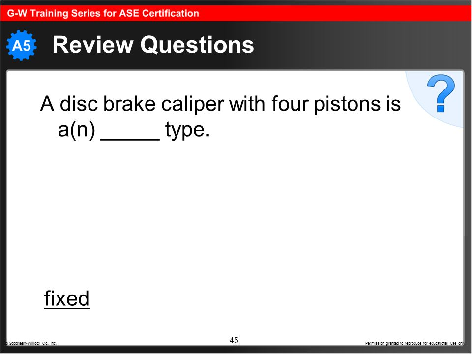 45 Review Questions A disc brake caliper with four pistons is a(n) _____ type. © Goodheart-Willcox Co., Inc. Permission granted to reproduce for educa