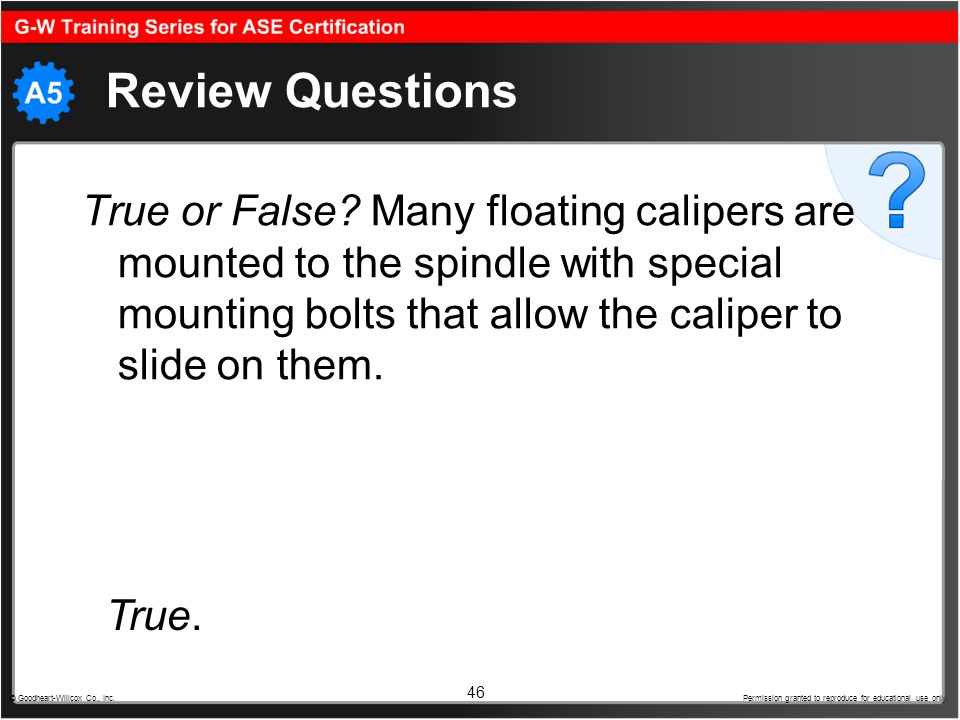 46 Review Questions True or False? Many floating calipers are mounted to the spindle with special mounting bolts that allow the caliper to slide on th