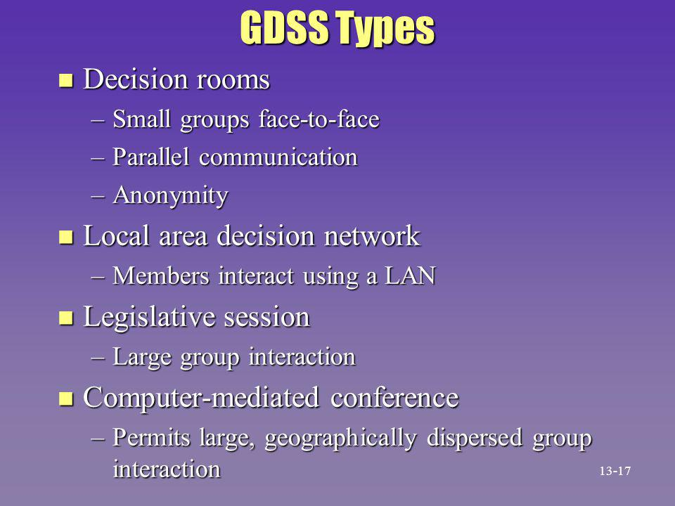 GDSS Types n Decision rooms –Small groups face-to-face –Parallel communication –Anonymity n Local area decision network –Members interact using a LAN n Legislative session –Large group interaction n Computer-mediated conference –Permits large, geographically dispersed group interaction 13-17