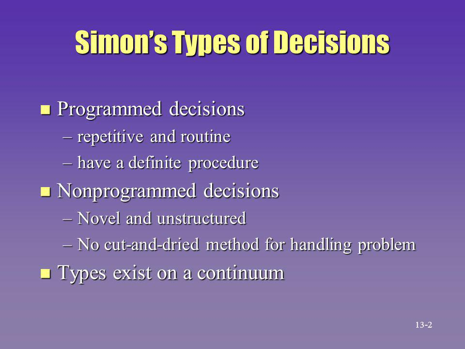 Simon's Types of Decisions n Programmed decisions –repetitive and routine –have a definite procedure n Nonprogrammed decisions –Novel and unstructured –No cut-and-dried method for handling problem n Types exist on a continuum 13-2