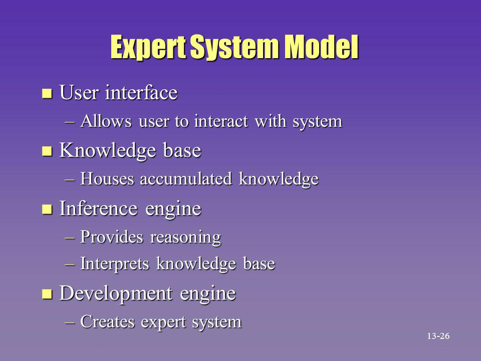 Expert System Model n User interface –Allows user to interact with system n Knowledge base –Houses accumulated knowledge n Inference engine –Provides reasoning –Interprets knowledge base n Development engine –Creates expert system 13-26