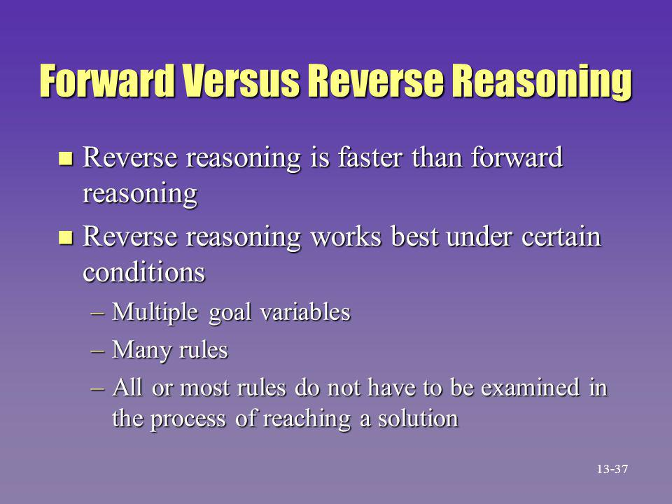 Forward Versus Reverse Reasoning n Reverse reasoning is faster than forward reasoning n Reverse reasoning works best under certain conditions –Multiple goal variables –Many rules –All or most rules do not have to be examined in the process of reaching a solution 13-37