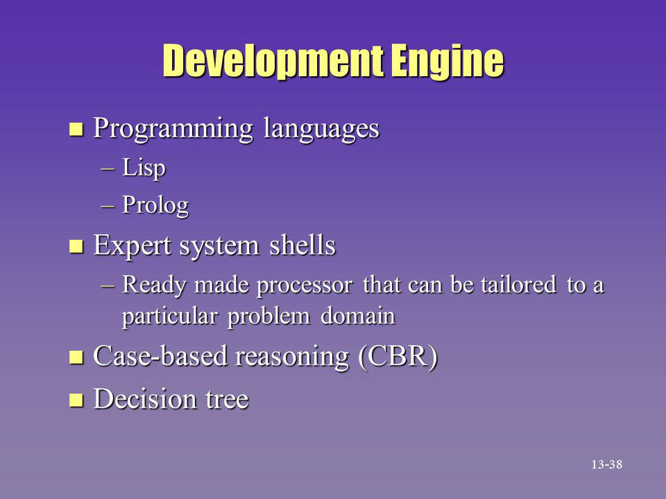 Development Engine n Programming languages –Lisp –Prolog n Expert system shells –Ready made processor that can be tailored to a particular problem domain n Case-based reasoning (CBR) n Decision tree 13-38