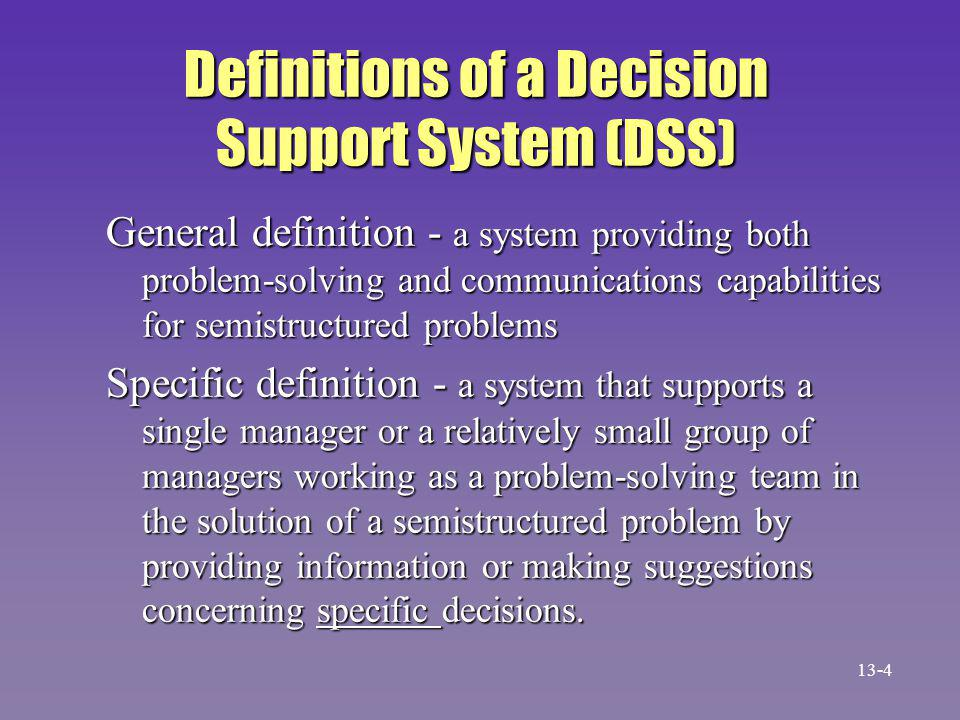The DSS Concept n Gorry and Scott Morton coined the phrase 'DSS' in 1971, about ten years after MIS became popular n Decision types in terms of problem structure –Structured problems can be solved with algorithms and decision rules –Unstructured problems have no structure in Simon's phases –Semistructured problems have structured and unstructured phases 13-5