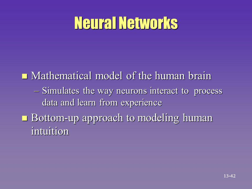 Neural Networks n Mathematical model of the human brain –Simulates the way neurons interact to process data and learn from experience n Bottom-up approach to modeling human intuition 13-42