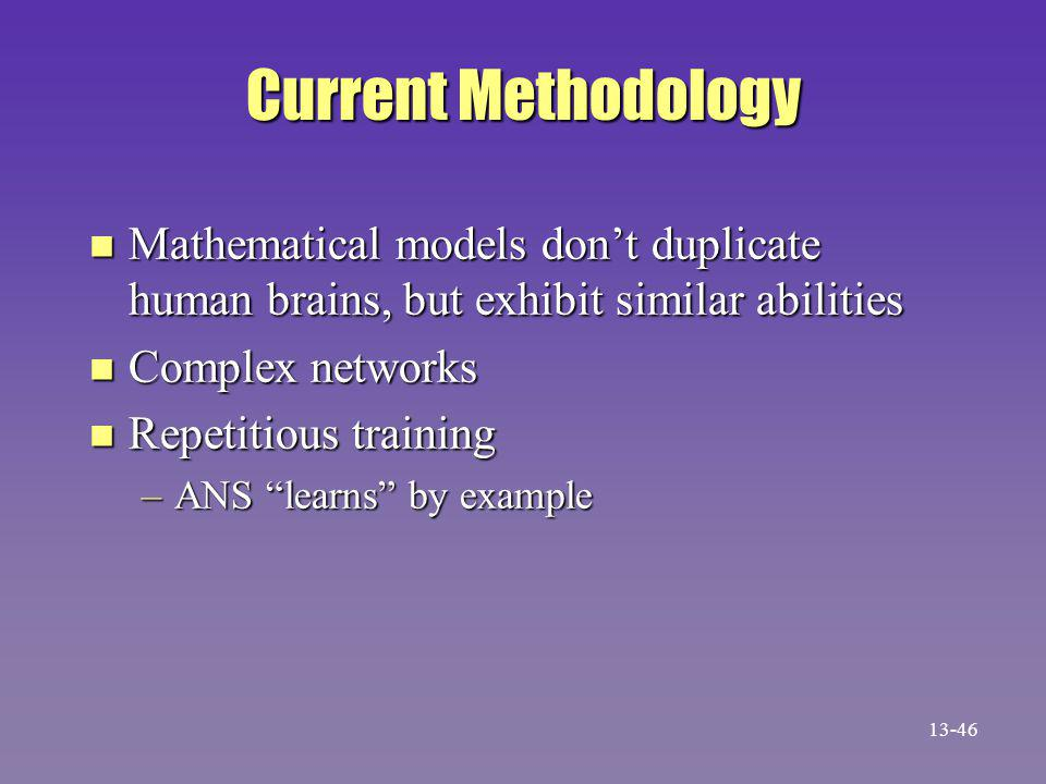 Current Methodology n Mathematical models don't duplicate human brains, but exhibit similar abilities n Complex networks n Repetitious training –ANS learns by example 13-46