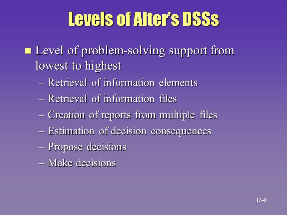 Levels of Alter's DSSs n Level of problem-solving support from lowest to highest –Retrieval of information elements –Retrieval of information files –Creation of reports from multiple files –Estimation of decision consequences –Propose decisions –Make decisions 13-8