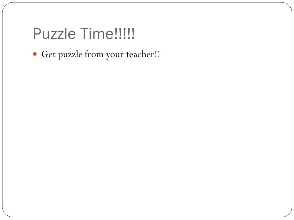 Puzzle Time!!!!! Get puzzle from your teacher!!
