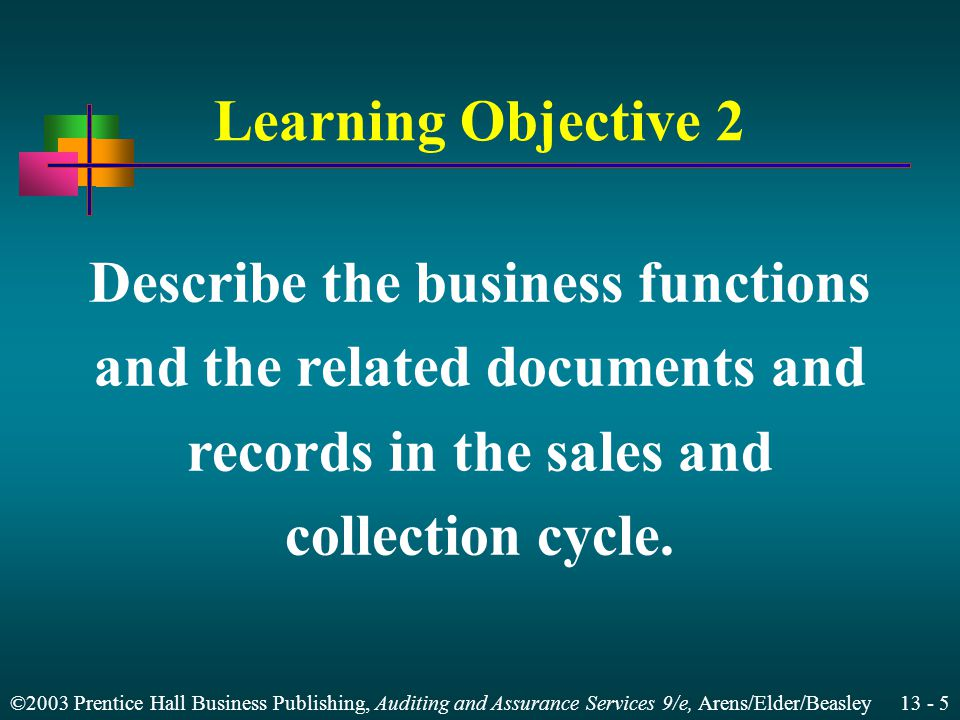 ©2003 Prentice Hall Business Publishing, Auditing and Assurance Services 9/e, Arens/Elder/Beasley 13 - 5 Learning Objective 2 Describe the business functions and the related documents and records in the sales and collection cycle.