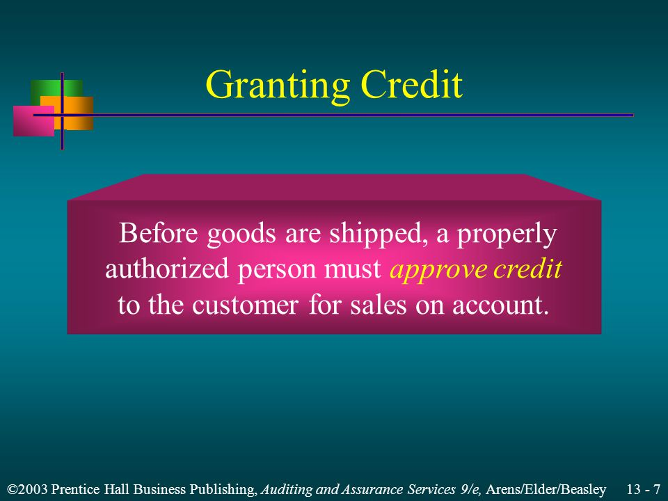 ©2003 Prentice Hall Business Publishing, Auditing and Assurance Services 9/e, Arens/Elder/Beasley 13 - 7 Granting Credit Before goods are shipped, a properly authorized person must approve credit to the customer for sales on account.
