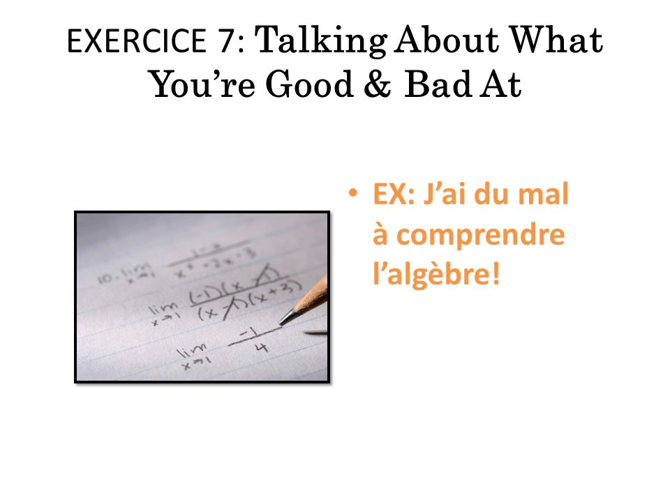 EXERCICE 7: Talking About What You're Good & Bad At EX: J'ai du mal à comprendre l'algèbre!