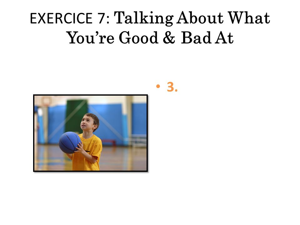 EXERCICE 7: Talking About What You're Good & Bad At 3.