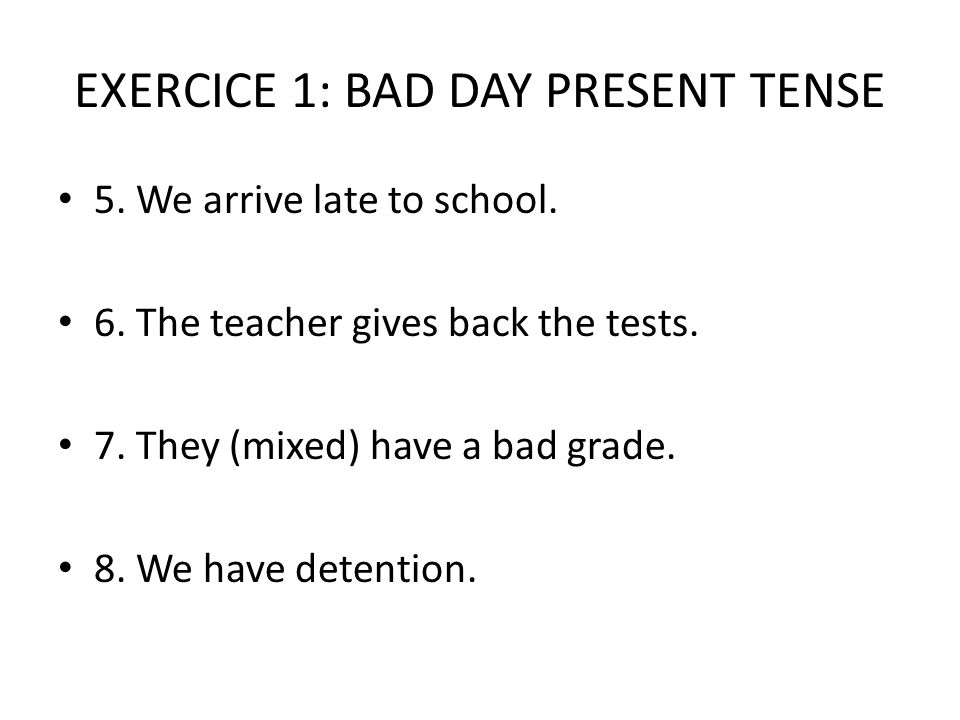 EXERCICE 1: BAD DAY PRESENT TENSE 5. We arrive late to school.