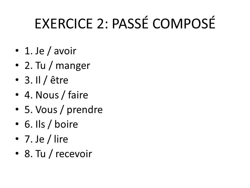 EXERCICE 2: PASSÉ COMPOSÉ 1. Je / avoir 2. Tu / manger 3. Il / être 4. Nous / faire 5. Vous / prendre 6. Ils / boire 7. Je / lire 8. Tu / recevoir