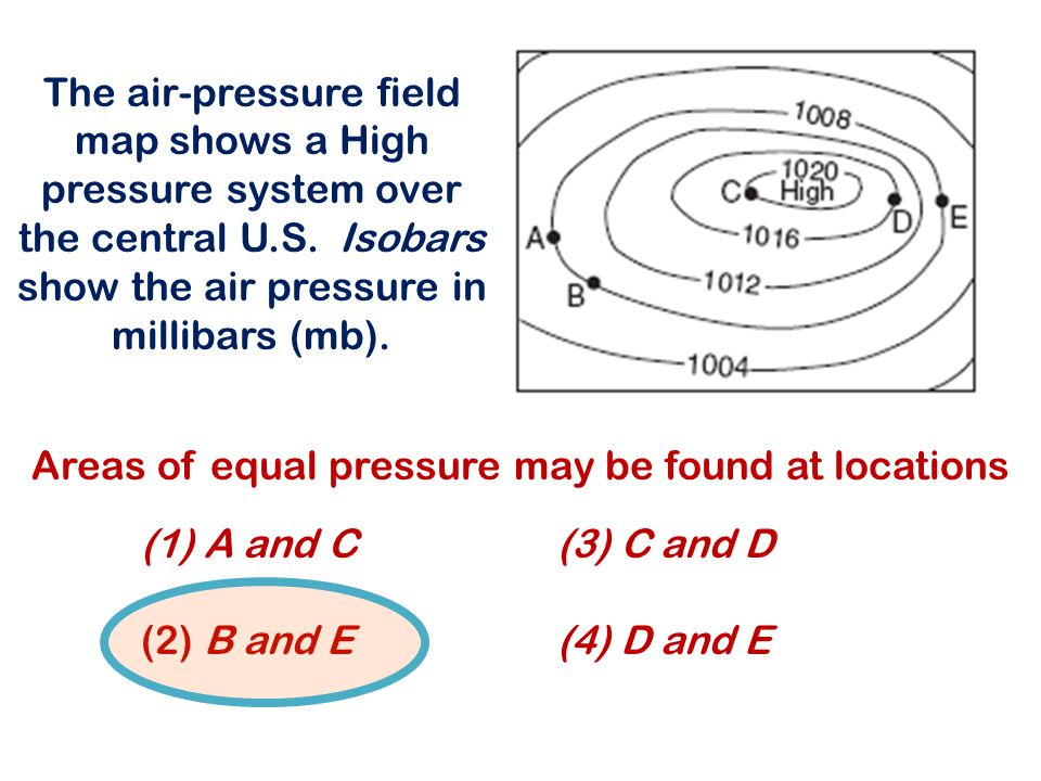 The air-pressure field map shows a High pressure system over the central U.S. Isobars show the air pressure in millibars (mb). (1) A and C (3) C and D