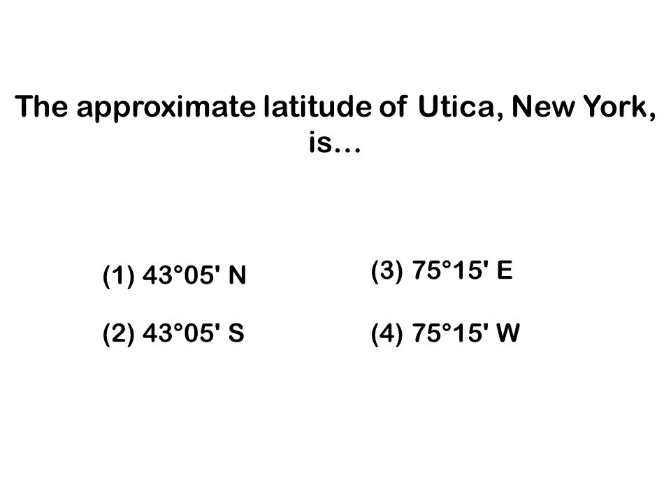 (3) 75°15 E (2) 43°05 S (4) 75°15 W (1) 43°05 N The approximate latitude of Utica, New York, is…