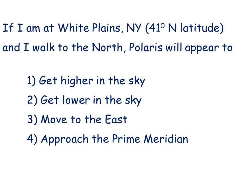 If I am at White Plains, NY (41 0 N latitude) and I walk to the North, Polaris will appear to 1) Get higher in the sky 2) Get lower in the sky 3) Move to the East 4) Approach the Prime Meridian