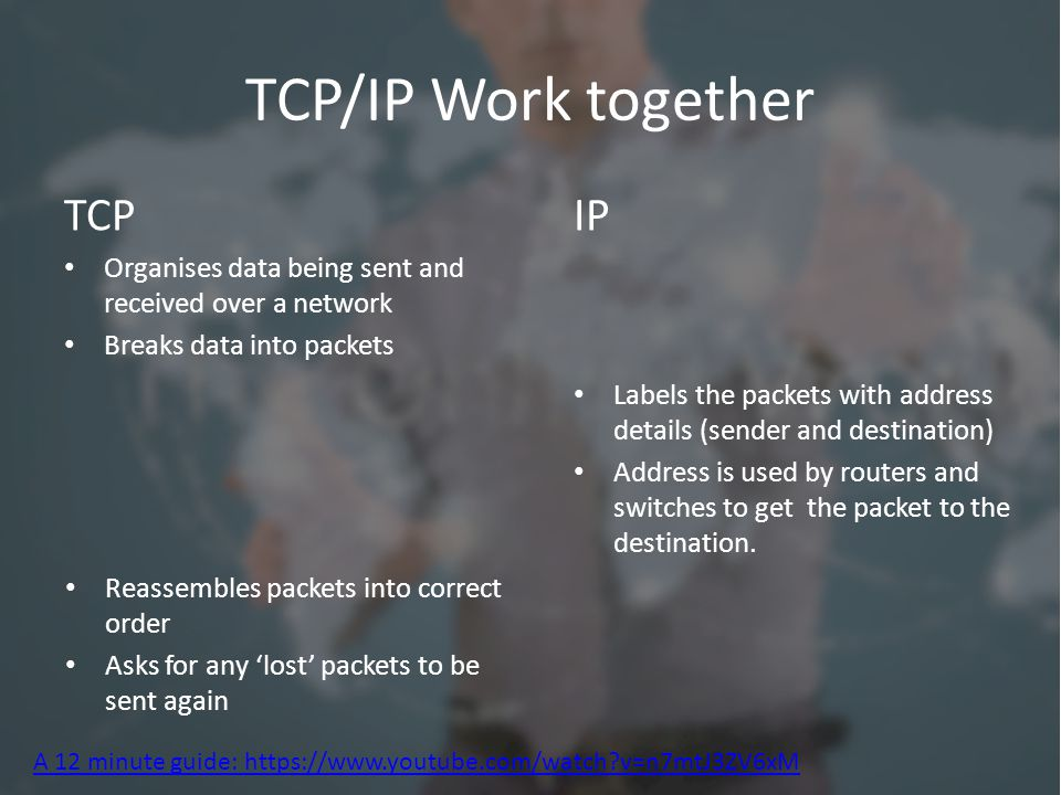 TCP/IP Work together TCP Organises data being sent and received over a network Breaks data into packets IP Labels the packets with address details (sender and destination) Address is used by routers and switches to get the packet to the destination.