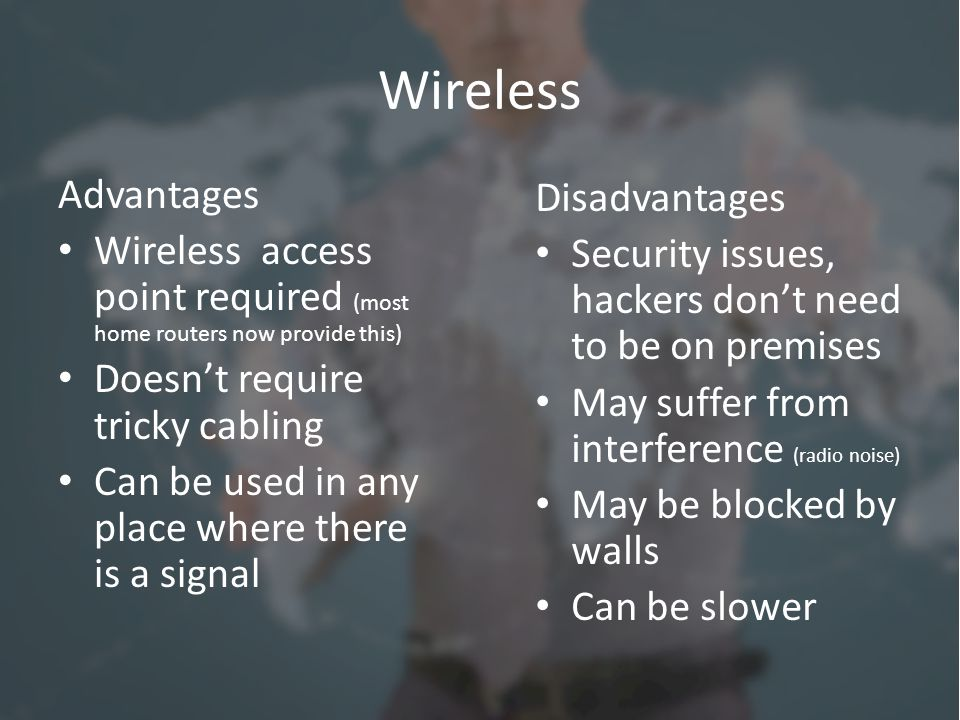 Wireless Advantages Wireless access point required (most home routers now provide this) Doesn't require tricky cabling Can be used in any place where there is a signal Disadvantages Security issues, hackers don't need to be on premises May suffer from interference (radio noise) May be blocked by walls Can be slower