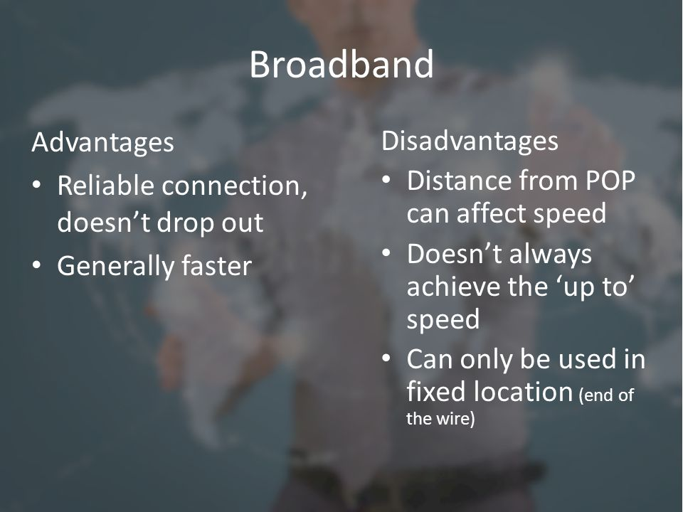 Broadband Advantages Reliable connection, doesn't drop out Generally faster Disadvantages Distance from POP can affect speed Doesn't always achieve th
