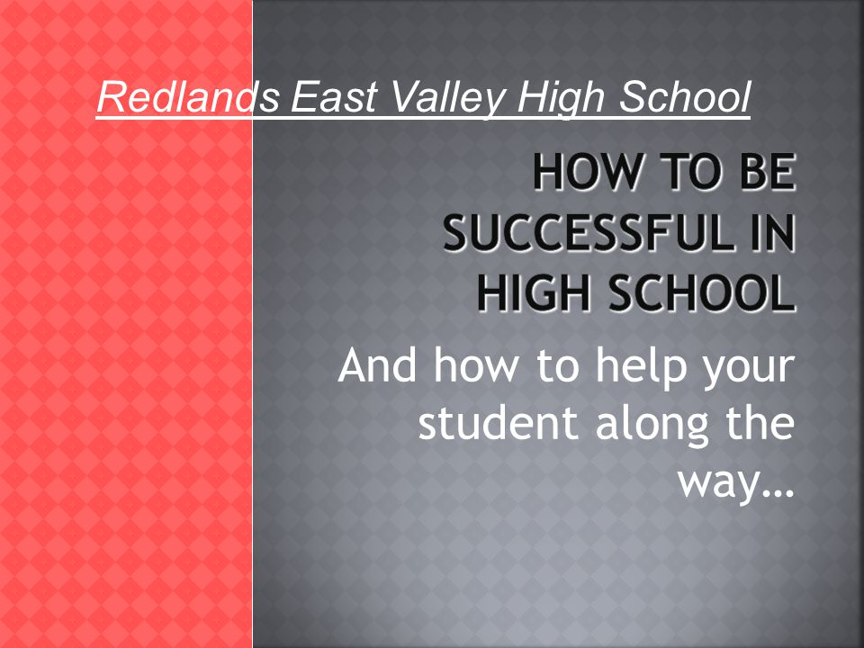 And how to help your student along the way… Redlands East Valley High School
