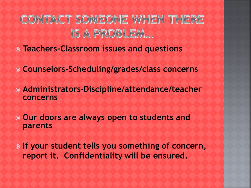  Teachers-Classroom issues and questions  Counselors-Scheduling/grades/class concerns  Administrators-Discipline/attendance/teacher concerns  Our doors are always open to students and parents  If your student tells you something of concern, report it.