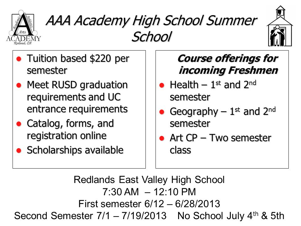 AAA Academy High School Summer School Tuition based $220 per semester Tuition based $220 per semester Meet RUSD graduation requirements and UC entrance requirements Meet RUSD graduation requirements and UC entrance requirements Catalog, forms, and registration online Catalog, forms, and registration online Scholarships available Scholarships available Course offerings for incoming Freshmen Course offerings for incoming Freshmen Health – 1 st and 2 nd semester Health – 1 st and 2 nd semester Geography – 1 st and 2 nd semester Geography – 1 st and 2 nd semester Art CP – Two semester class Art CP – Two semester class Redlands East Valley High School 7:30 AM – 12:10 PM First semester 6/12 – 6/28/2013 Second Semester 7/1 – 7/19/2013 No School July 4 th & 5th