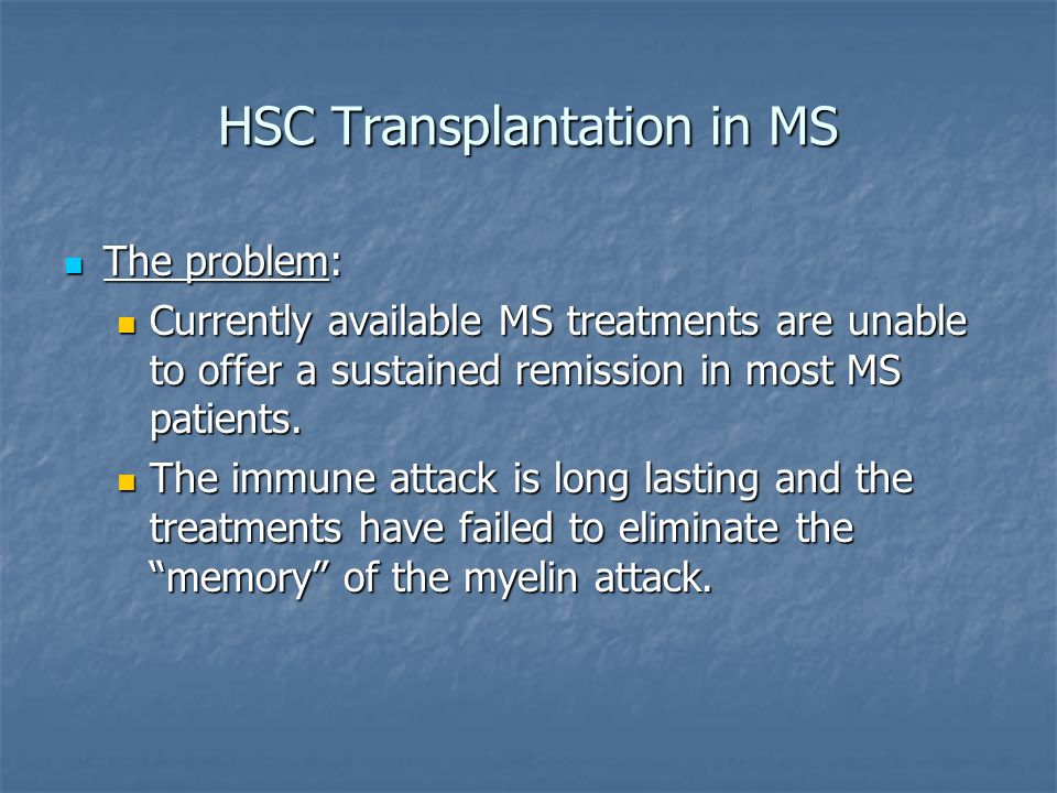 HSC Transplantation in MS The problem: The problem: Currently available MS treatments are unable to offer a sustained remission in most MS patients.