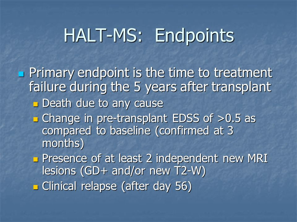 HALT-MS: Endpoints Primary endpoint is the time to treatment failure during the 5 years after transplant Primary endpoint is the time to treatment failure during the 5 years after transplant Death due to any cause Death due to any cause Change in pre-transplant EDSS of >0.5 as compared to baseline (confirmed at 3 months) Change in pre-transplant EDSS of >0.5 as compared to baseline (confirmed at 3 months) Presence of at least 2 independent new MRI lesions (GD+ and/or new T2-W) Presence of at least 2 independent new MRI lesions (GD+ and/or new T2-W) Clinical relapse (after day 56) Clinical relapse (after day 56)