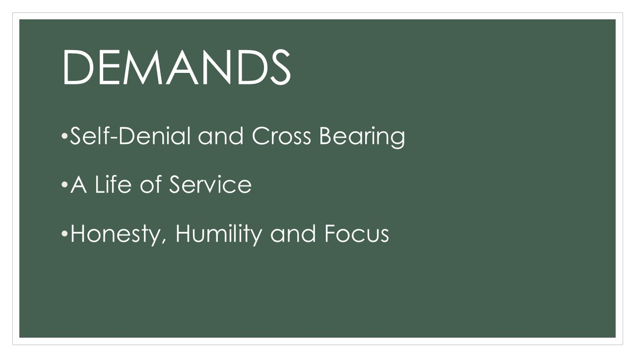DEMANDS Self-Denial and Cross Bearing A Life of Service Honesty, Humility and Focus