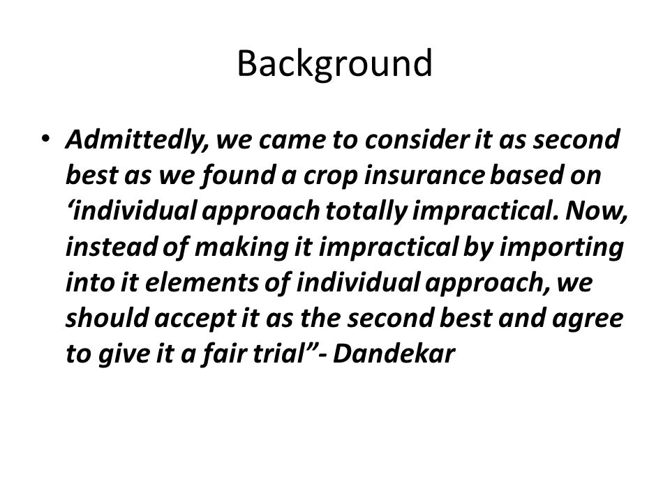 Background Admittedly, we came to consider it as second best as we found a crop insurance based on 'individual approach totally impractical.