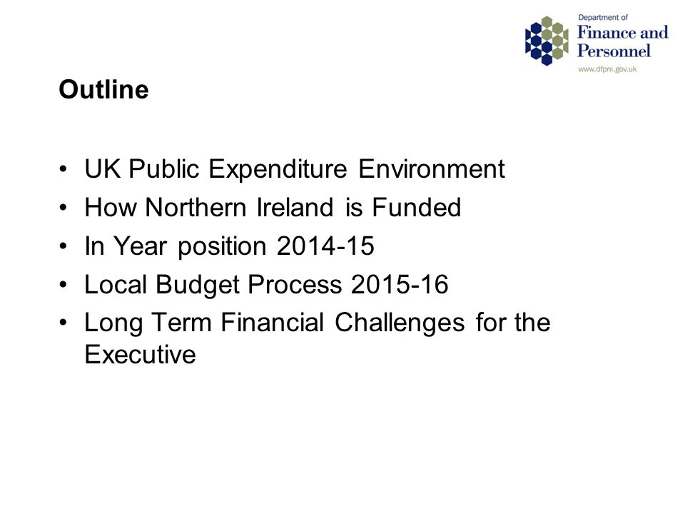 Outline UK Public Expenditure Environment How Northern Ireland is Funded In Year position 2014-15 Local Budget Process 2015-16 Long Term Financial Challenges for the Executive