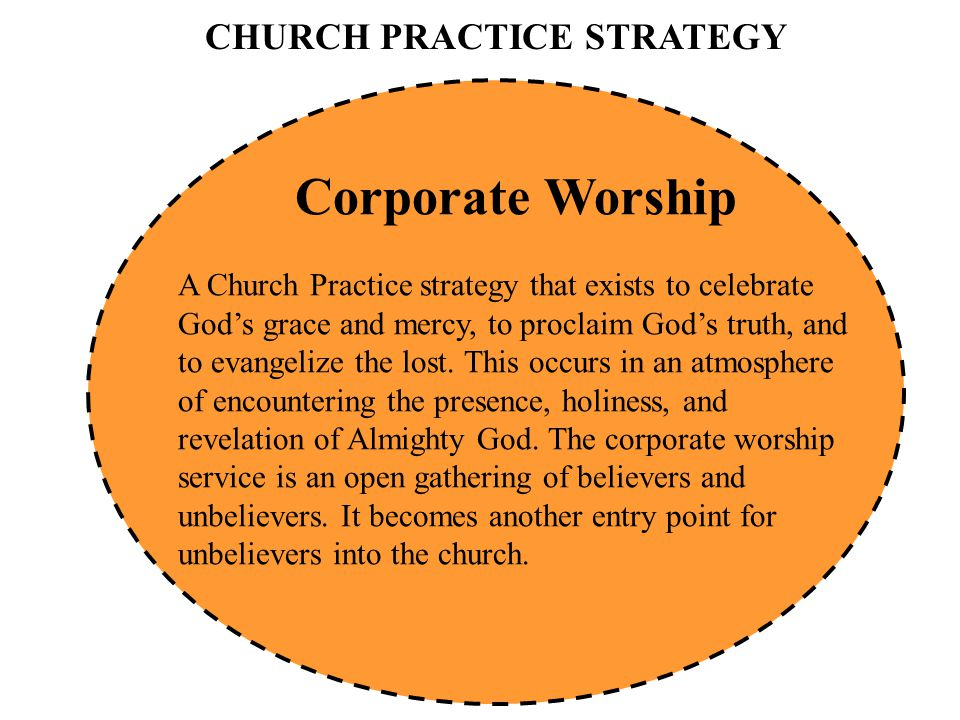 CHURCH PRACTICE STRATEGY Corporate Worship A Church Practice strategy that exists to celebrate God's grace and mercy, to proclaim God's truth, and to