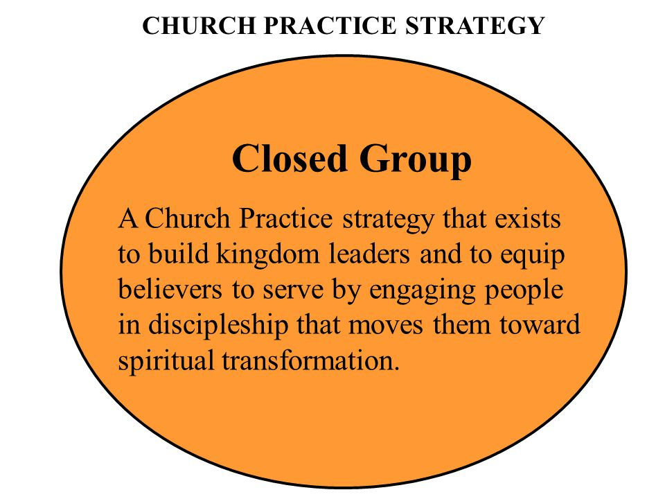 CHURCH PRACTICE STRATEGY Closed Group A Church Practice strategy that exists to build kingdom leaders and to equip believers to serve by engaging peop