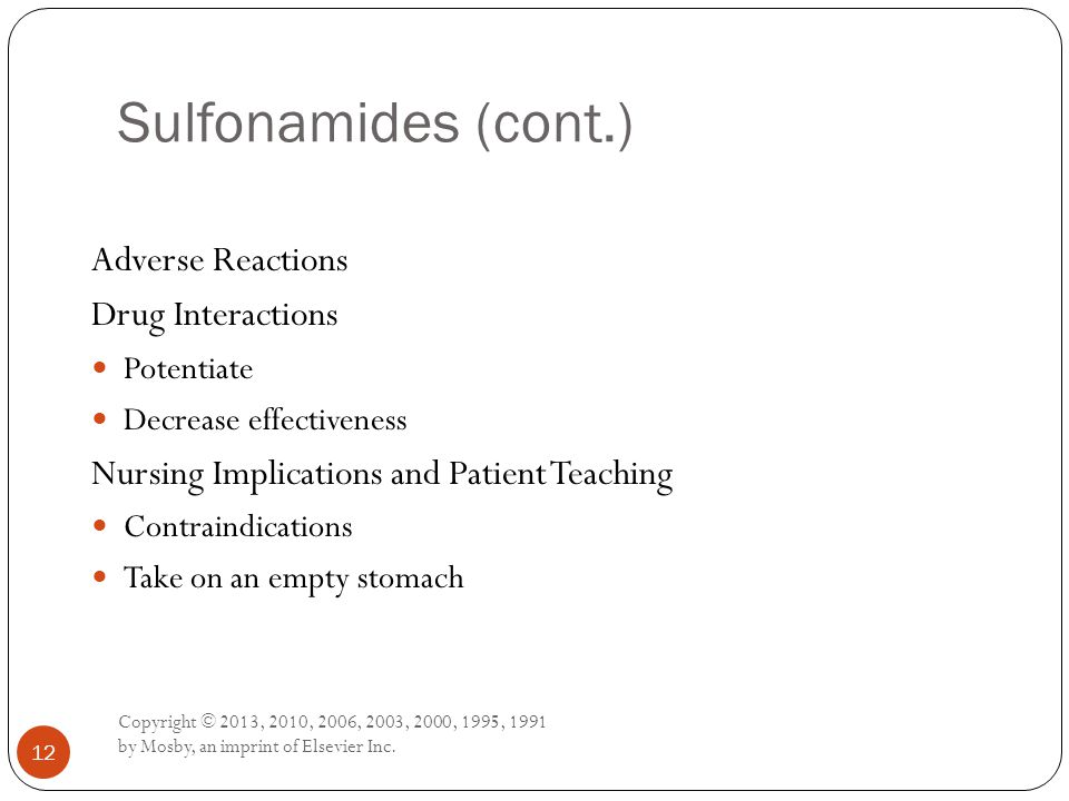 Sulfonamides (cont.) Copyright © 2013, 2010, 2006, 2003, 2000, 1995, 1991 by Mosby, an imprint of Elsevier Inc. 12 Adverse Reactions Drug Interactions