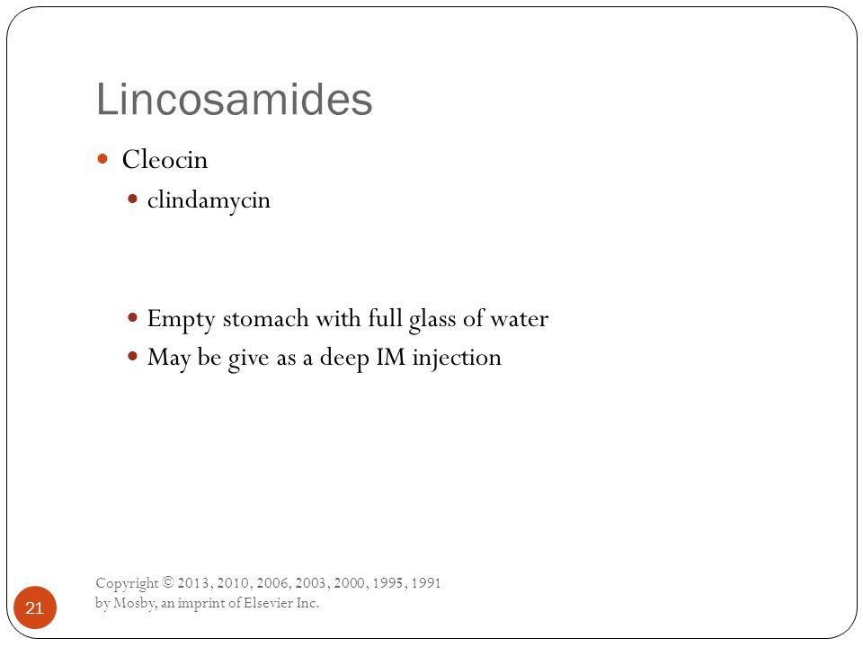 Lincosamides Copyright © 2013, 2010, 2006, 2003, 2000, 1995, 1991 by Mosby, an imprint of Elsevier Inc. 21 Cleocin clindamycin Empty stomach with full