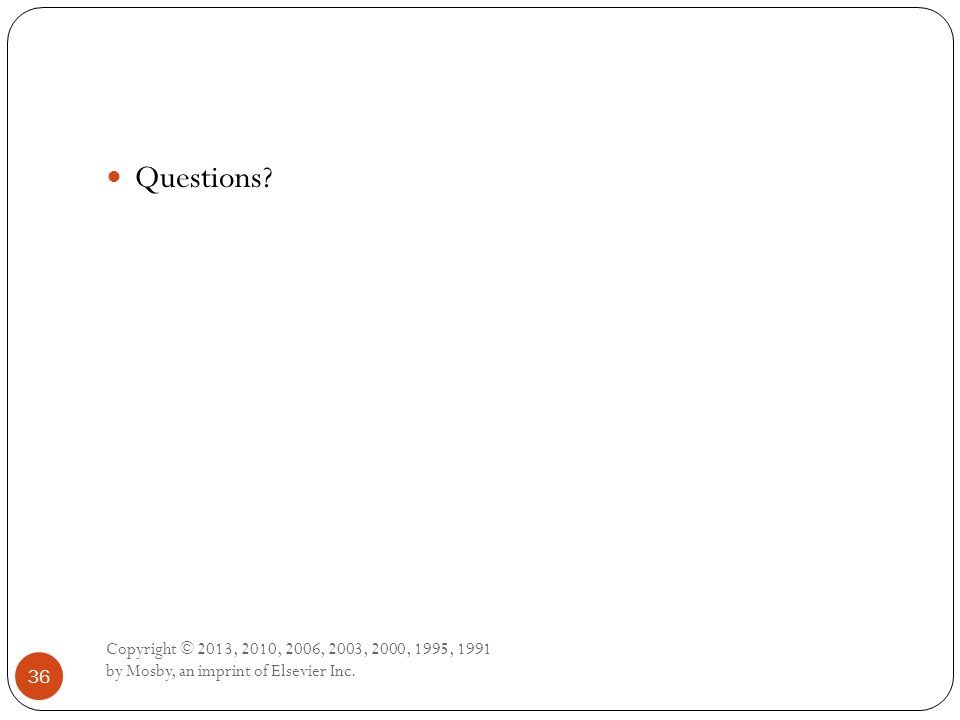 Copyright © 2013, 2010, 2006, 2003, 2000, 1995, 1991 by Mosby, an imprint of Elsevier Inc. 36 Questions?
