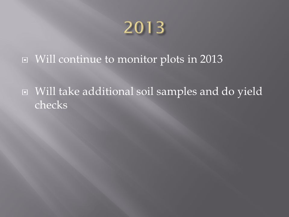  Will continue to monitor plots in 2013  Will take additional soil samples and do yield checks