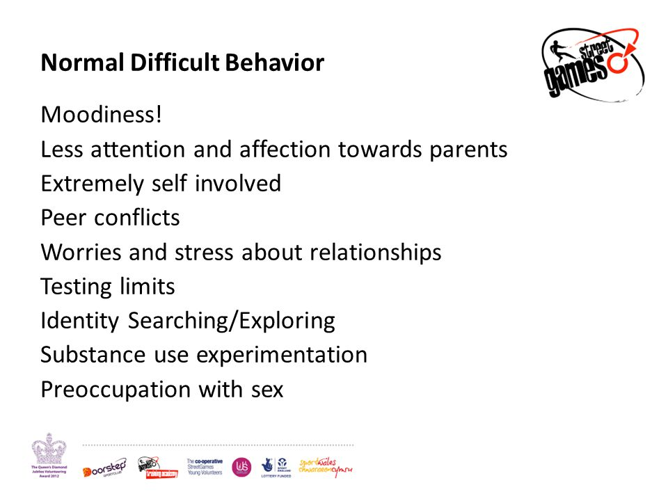 Normal Difficult Behavior Moodiness! Less attention and affection towards parents Extremely self involved Peer conflicts Worries and stress about rela