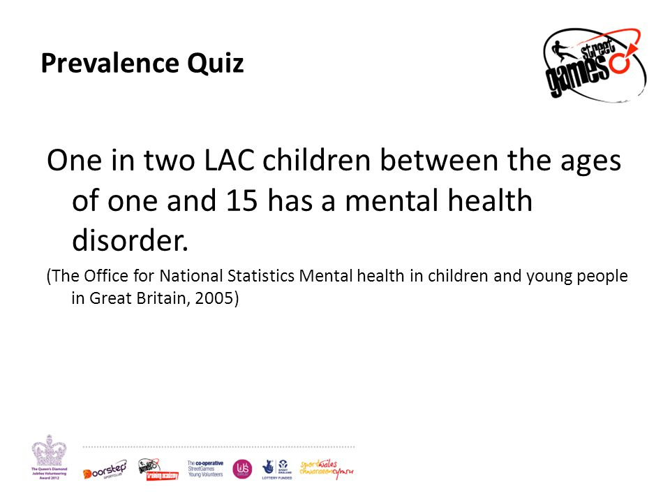 Prevalence Quiz One in two LAC children between the ages of one and 15 has a mental health disorder. (The Office for National Statistics Mental health