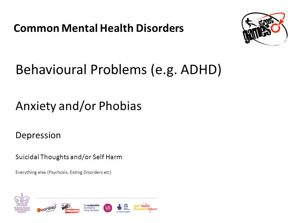 Common Mental Health Disorders Behavioural Problems (e.g. ADHD) Anxiety and/or Phobias Depression Suicidal Thoughts and/or Self Harm Everything else (